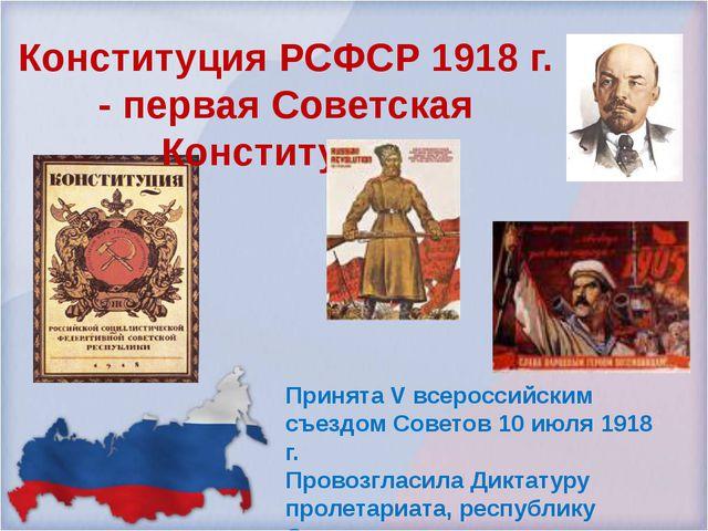 Принята V всероссийским съездом Советов 10 июля 1918 г. Провозгласила Диктату...