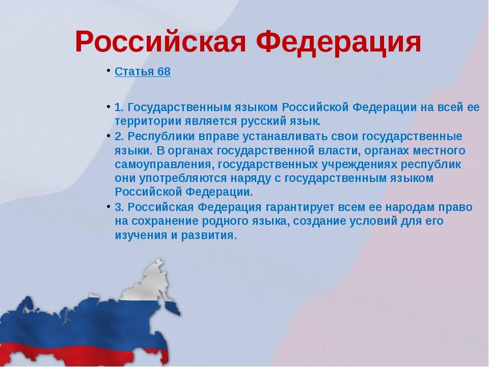 Российская Федерация Статья 68 1. Государственным языком Российской Федерации...
