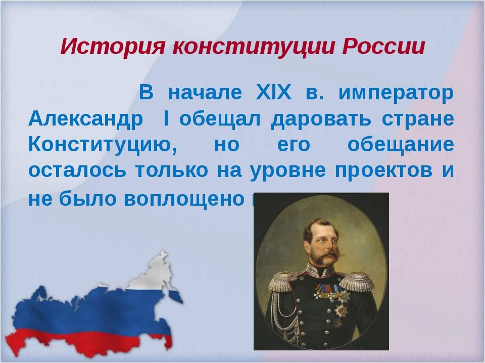 История конституции России В начале ХIХ в. император Александр I обещал даров...