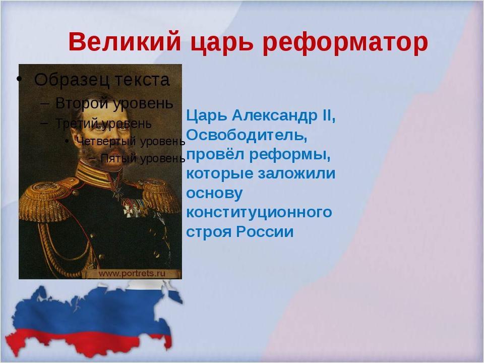 Великий царь реформатор Царь Александр II, Освободитель, провёл реформы, кото...