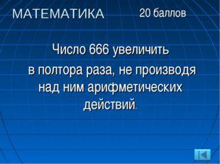 Число 666 увеличить в полтора раза, не производя над ним арифметических дейст