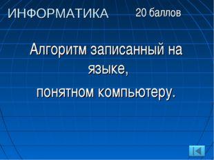 Алгоритм записанный на языке, понятном компьютеру. ИНФОРМАТИКА 20 баллов