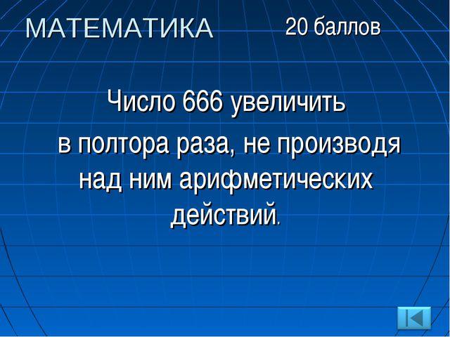 Число 666 увеличить в полтора раза, не производя над ним арифметических дейст...