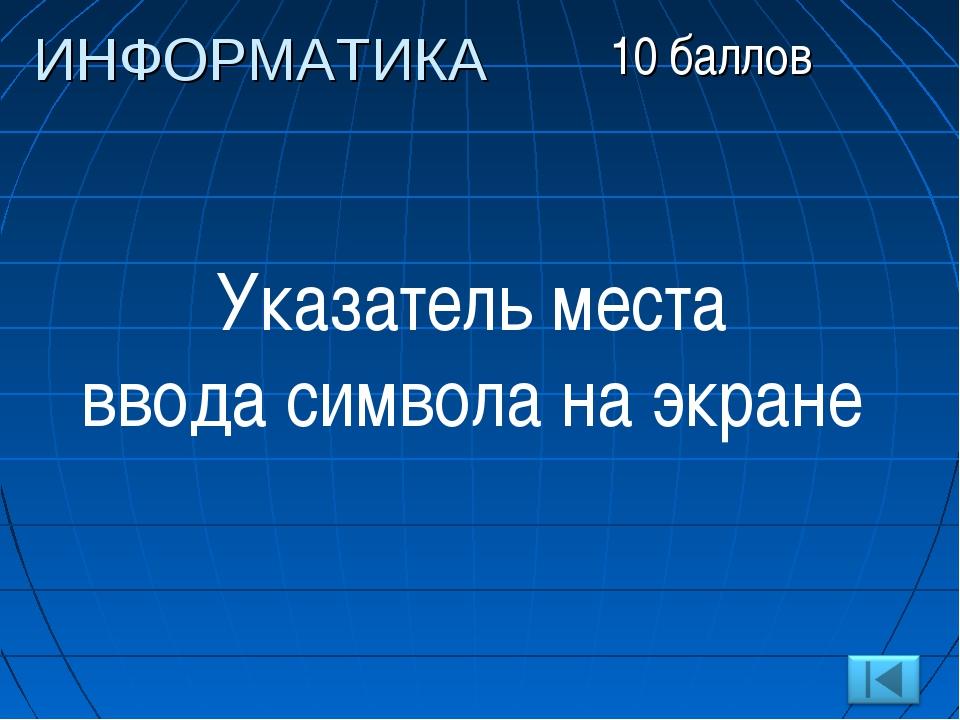 Указатель места ввода символа на экране ИНФОРМАТИКА 10 баллов
