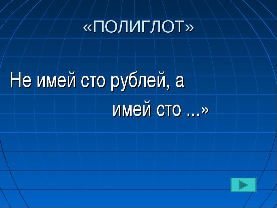 «ПОЛИГЛОТ» Не имей сто рублей, а   имей сто ...»