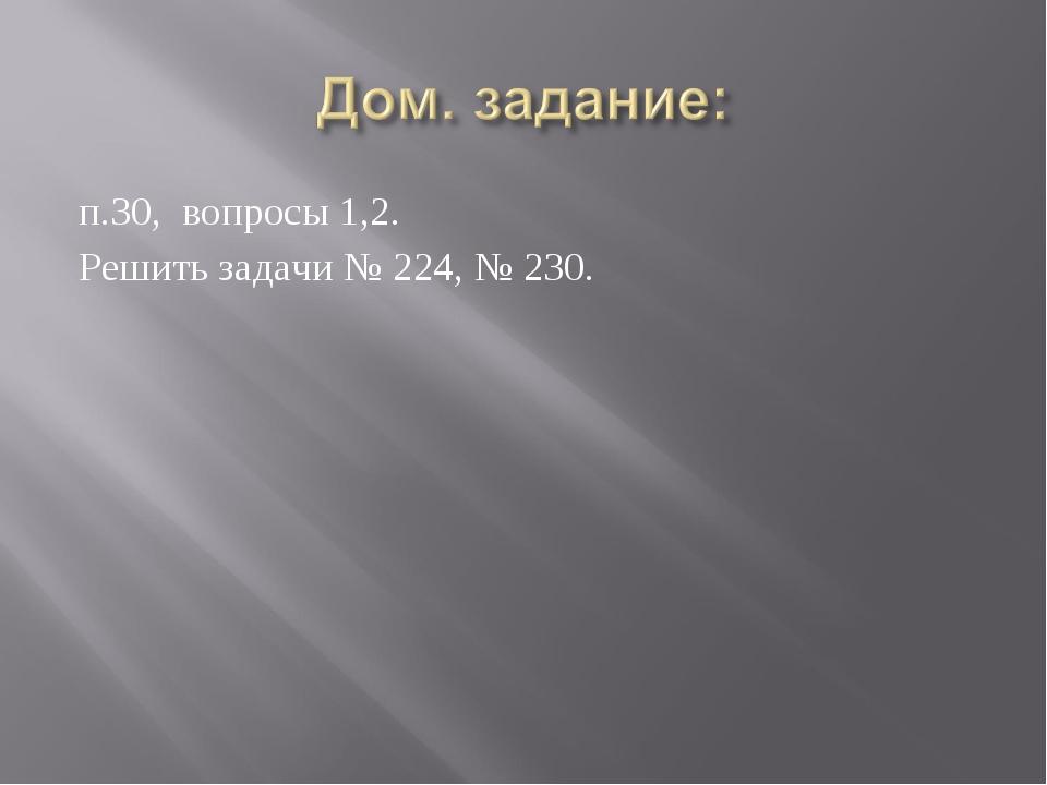 п.30, вопросы 1,2. Решить задачи № 224, № 230.