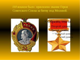 110 воинам было присвоено звание Героя Советского Союза за битву под Москвой.