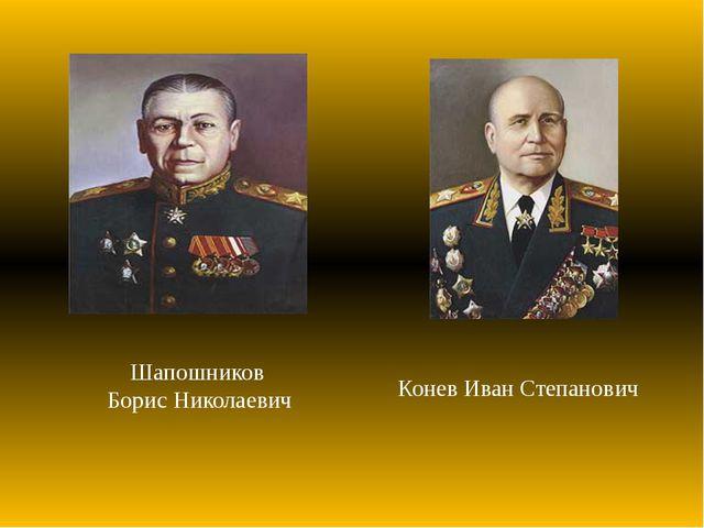 Шапошников Борис Николаевич Конев Иван Степанович