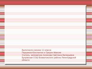 Выполнили ученики 11 класса Паршиков Константин и Гришин Максим Учитель матем