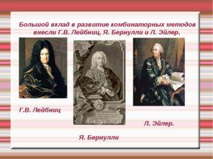 Большой вклад в развитие комбинаторных методов внесли Г.В. Лейбниц, Я. Берну