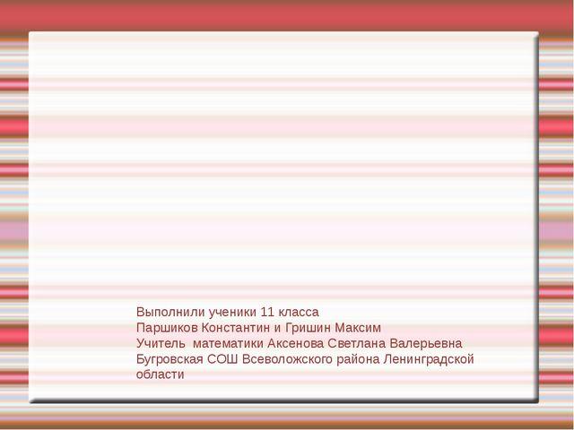 Выполнили ученики 11 класса Паршиков Константин и Гришин Максим Учитель матем...