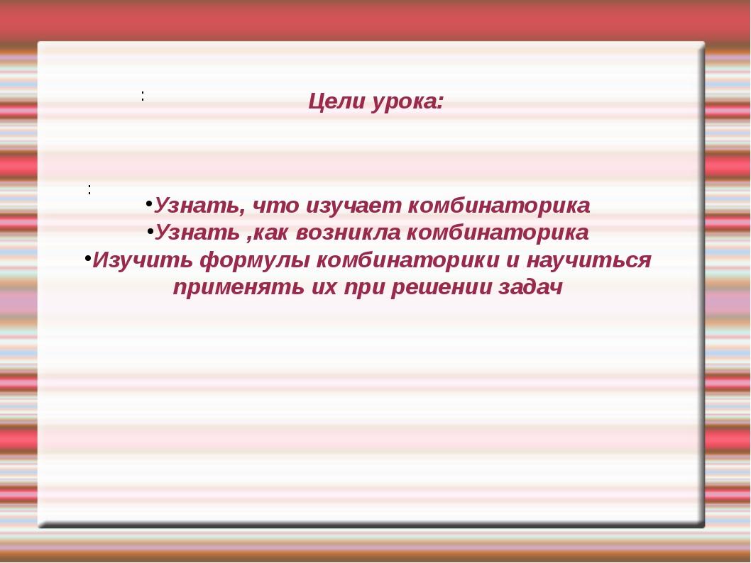 : : Цели урока: Узнать, что изучает комбинаторика Узнать ,как возникла комбин...
