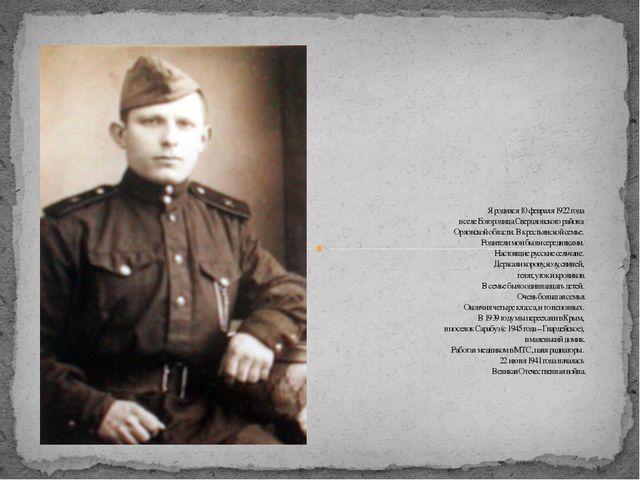 Я родился 10 февраля 1922 года в селе Богородица Свердловского района Орловс...