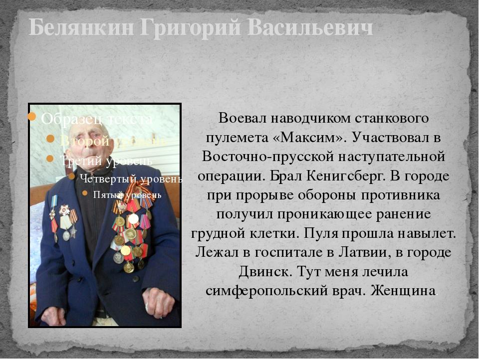 Белянкин Григорий Васильевич Воевал наводчиком станкового пулемета «Максим»....