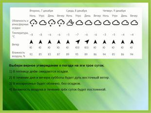 Выбери верное утверждение о погоде на эти трое суток. 1) В пятницу днём ожида