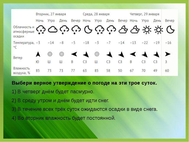 Выбери верное утверждение о погоде на эти трое суток. 1) В четверг днём будет...