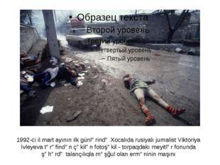 1992-ci il mart ayının ilk günlərində Xocalıda rusiyalı jurnalist Viktoriya İ