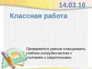 Классная работа 14.03.16 Проверяется умение планировать учебное сотрудничест