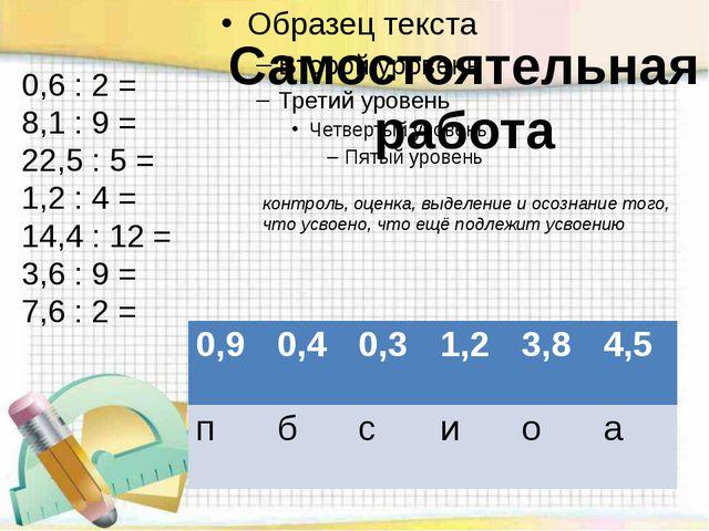 0,6 : 2 = 8,1 : 9 = 22,5 : 5 = 1,2 : 4 = 14,4 : 12 = 3,6 : 9 = 7,6 : 2 = Сам...
