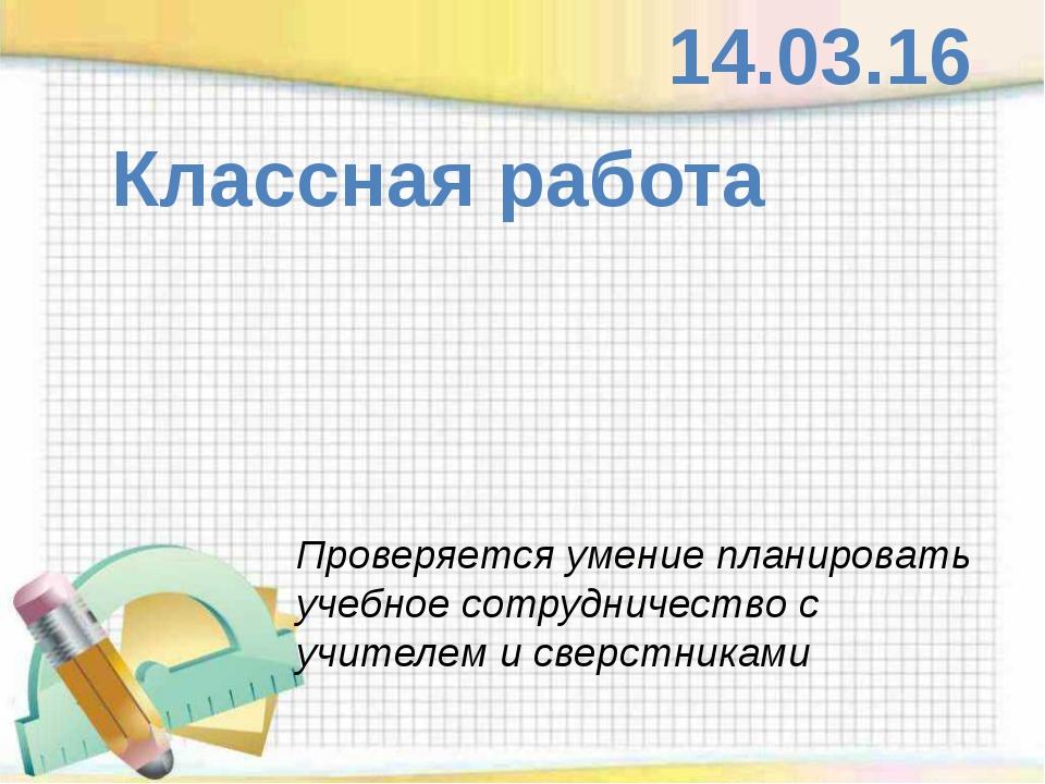 Классная работа 14.03.16 Проверяется умение планировать учебное сотрудничест...