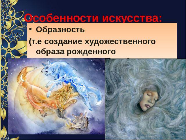Особенности искусства: Образность (т.е создание художественного образа рожден...