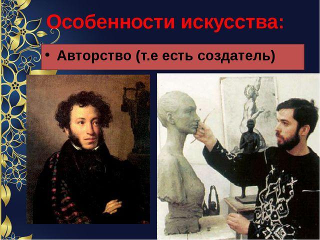 Особенности искусства: Авторство (т.е есть создатель)