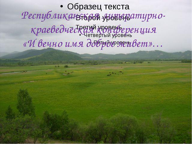 Республиканская литературно-краеведческая конференция «И вечно имя доброе жив...