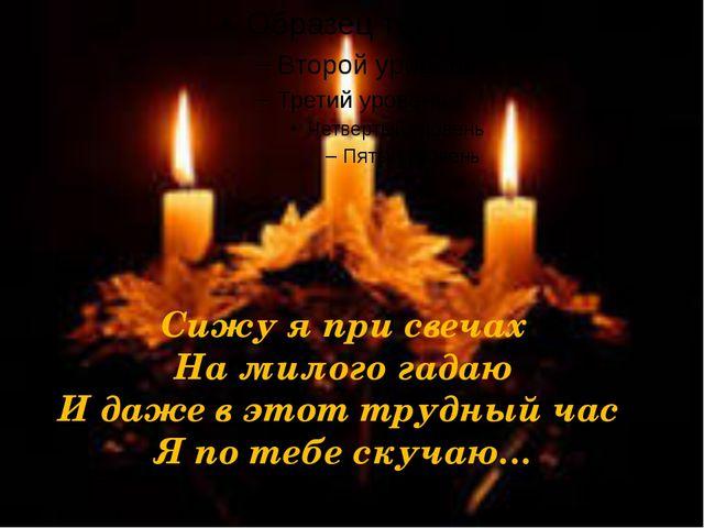 Сижу я при свечах На милого гадаю И даже в этот трудный час Я по тебе скучаю…