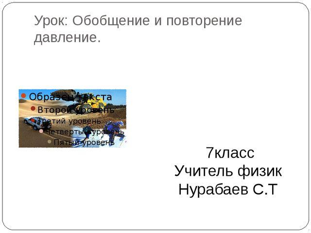 Урок: Обобщение и повторение давление. 7класс Учитель физик Нурабаев С.Т