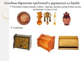 Основные варианты предметов и украшений из дерева: Кухонная утварь (чашки, ло