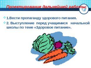 Проектирование дальнейшей работы: 1.Вести пропаганду здорового питания. 2. Вы