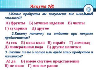 Анкета №2 1.Какие продукты вы покупаете вне школьной столовой? А) фрукты Б) м