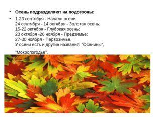 Осень подразделяют на подсезоны: 1-23 сентября - Начало осени; 24 сентября -