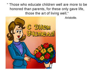 """"""" Those who educate children well are more to be honored than parents, for t"""
