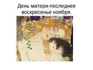 День матери-последнее воскресенье ноября.