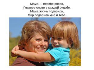 Мама — первое слово, Главное слово в каждой судьбе. Мама жизнь подарила, Мир
