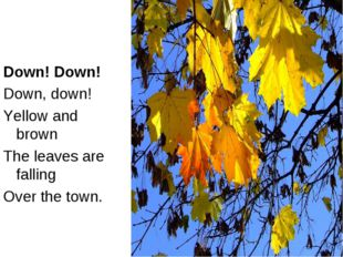 Down! Down! Down, down! Yellow and brown The leaves are falling Over the town.