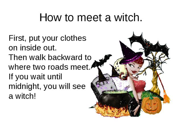 How to meet a witch. First, put your clothes on inside out. Then walk backwar...