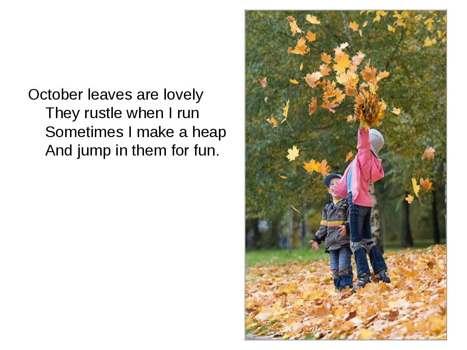October leaves are lovely They rustle when I run Sometimes I make a heap And...
