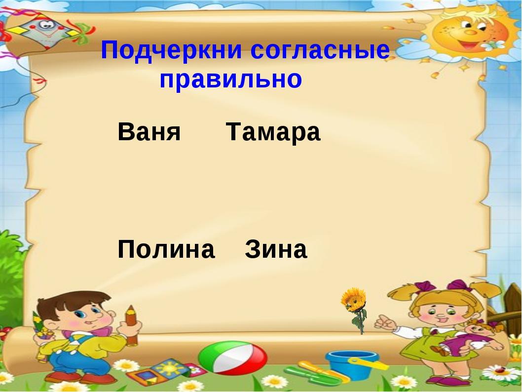 Подчеркни согласные правильно Ваня Тамара Полина Зина