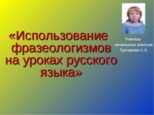 «Использование фразеологизмов на уроках русского языка» Учитель начальных кл