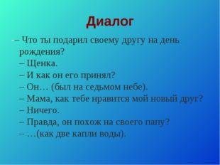 Диалог -– Что ты подарил своему другу на день рождения? – Щенка. – И как он е