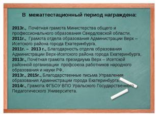В межаттестационный период награждена: 2013г., Почётная грамота Министерства
