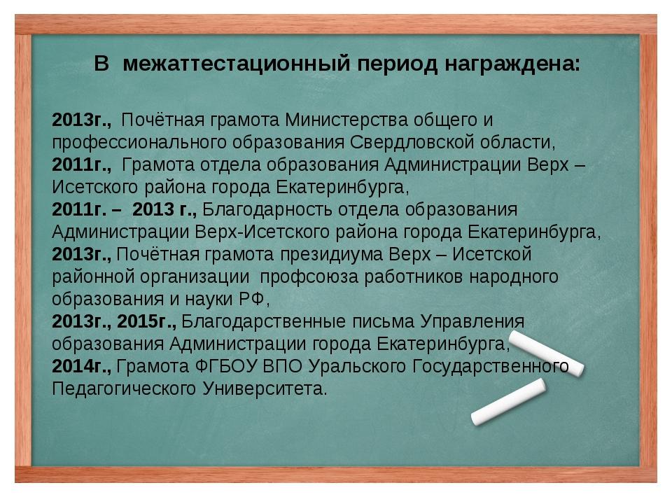 В межаттестационный период награждена: 2013г., Почётная грамота Министерства...