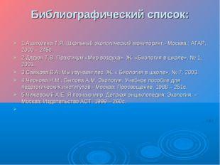 Библиографический список: 1.Ашихмина Т.Я. Школьный экологический мониторинг.-