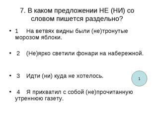 7. В каком предложении НЕ (НИ) со словом пишется раздельно? 1  На ветвях вид