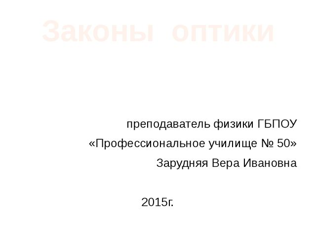Законы оптики преподаватель физики ГБПОУ «Профессиональное училище № 50» Зару...