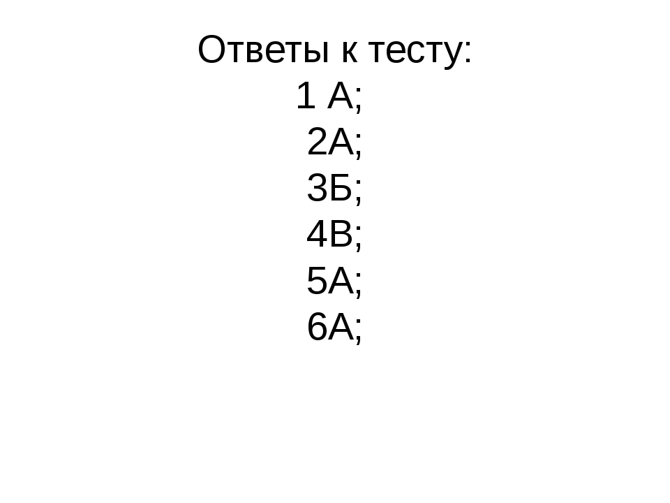 Ответы к тесту: 1 А; 2А; 3Б; 4В; 5А; 6А;
