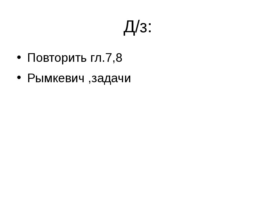 Д/з: Повторить гл.7,8 Рымкевич ,задачи
