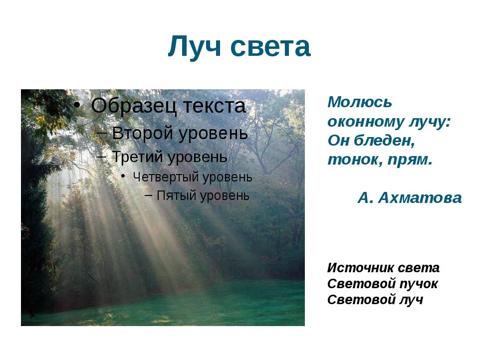 Луч света Молюсь оконному лучу: Он бледен, тонок, прям. А. Ахматова Источник...